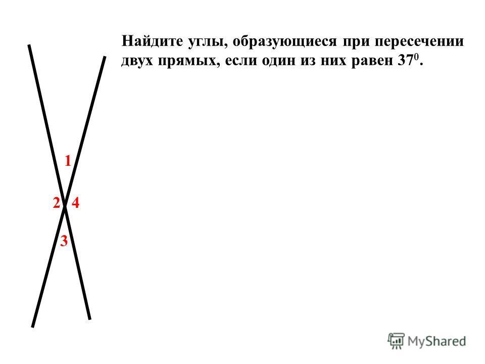 1 2 3 4 Найдите углы, образующиеся при пересечении двух прямых, если один из них равен 37 0.