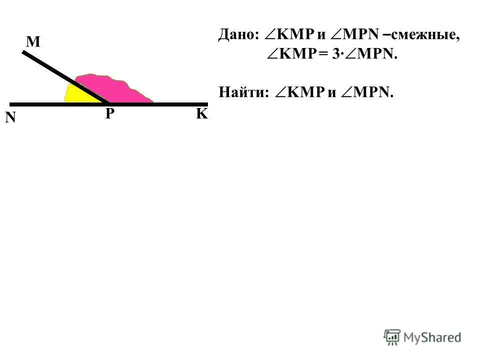 N M KP Дано: KMP и MPN – смежные, KMP = 3 MPN. Найти: KMP и MPN.