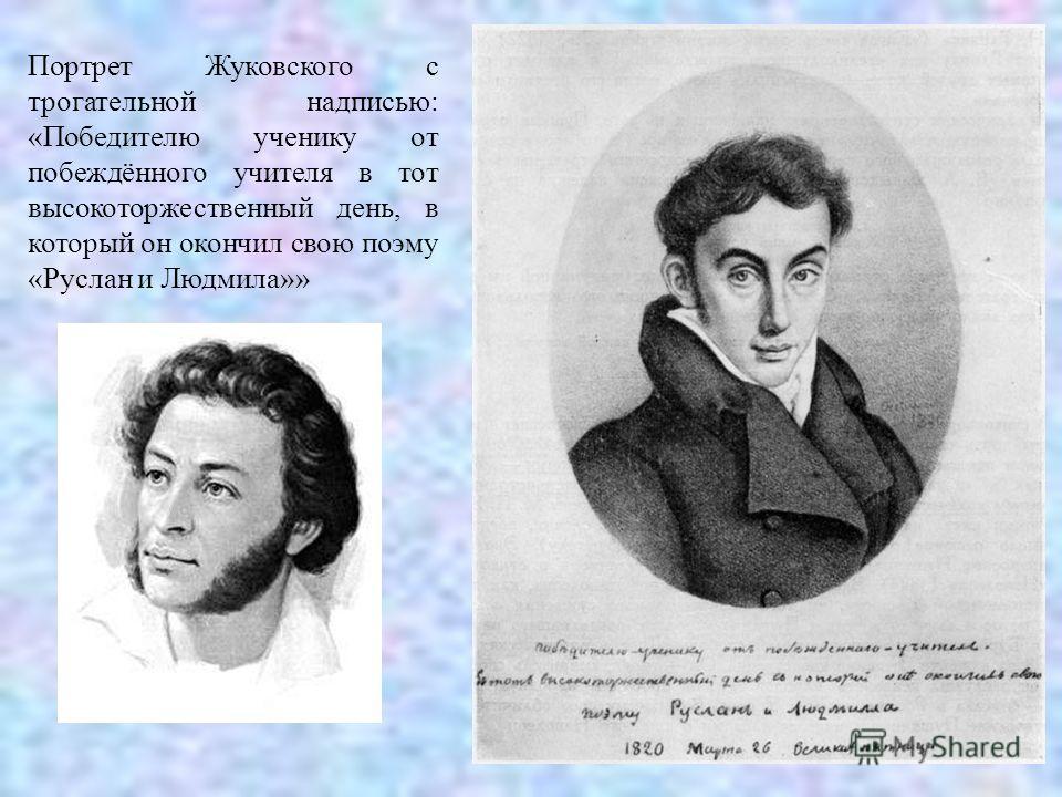 Портрет Жуковского с трогательной надписью: «Победителю ученику от побеждённого учителя в тот высокоторжественный день, в который он окончил свою поэму «Руслан и Людмила»»