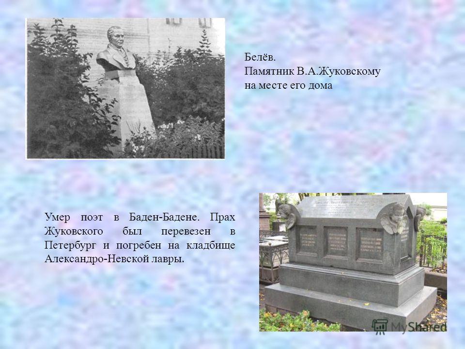 Белёв. Памятник В.А.Жуковскому на месте его дома Умер поэт в Баден-Бадене. Прах Жуковского был перевезен в Петербург и погребен на кладбище Александро-Невской лавры.