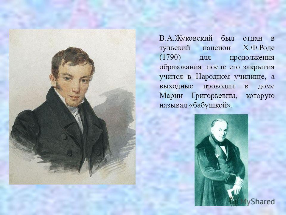 В.А.Жуковский был отдан в тульский пансион Х.Ф.Роде (1790) для продолжения образования, после его закрытия учился в Народном училище, а выходные проводил в доме Марии Григорьевны, которую называл «бабушкой».