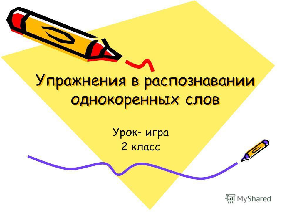 Упражнения в распознавании однокоренных слов Урок- игра 2 класс