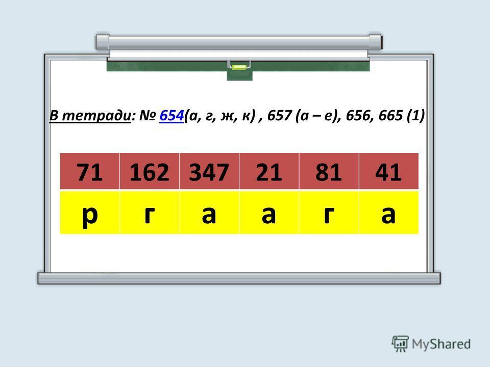 71162347218141 ргаага В тетради: 654(а, г, ж, к), 657 (а – е), 656, 665 (1)654