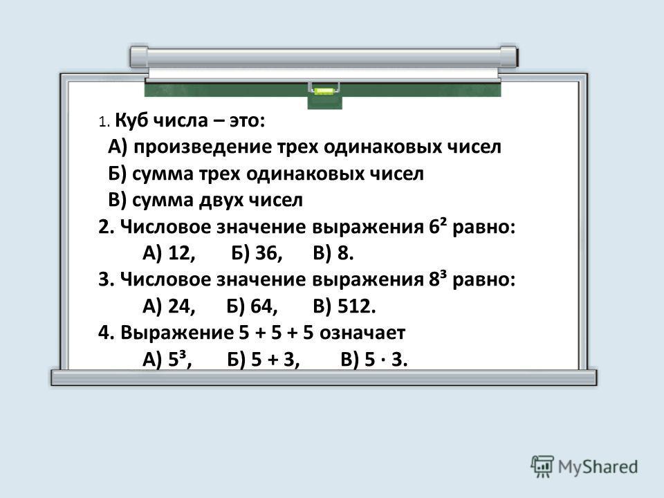 1. Куб числа – это: А) произведение трех одинаковых чисел Б) сумма трех одинаковых чисел В) сумма двух чисел 2. Числовое значение выражения 6² равно: А) 12, Б) 36, В) 8. 3. Числовое значение выражения 8³ равно: А) 24, Б) 64, В) 512. 4. Выражение 5 +