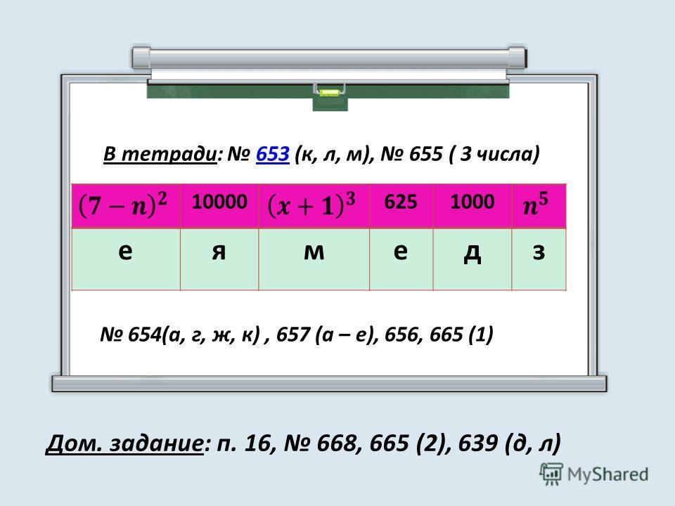 В тетради: 653 (к, л, м), 655 ( 3 числа)653 100006251000 еямедз 654(а, г, ж, к), 657 (а – е), 656, 665 (1) Дом. задание: п. 16, 668, 665 (2), 639 (д, л)