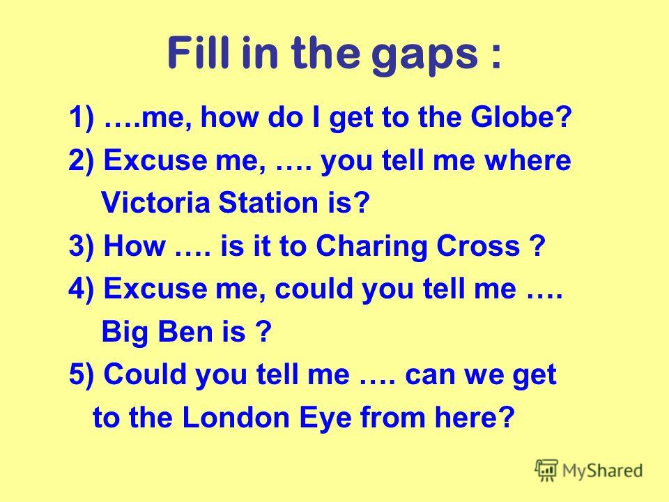 Fill in the gaps : 1) ….me, how do I get to the Globe? 2) Excuse me, …. you tell me where Victoria Station is? 3) How …. is it to Charing Cross ? 4) Excuse me, could you tell me …. Big Ben is ? 5) Could you tell me …. can we get to the London Eye fro