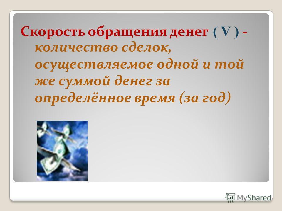 Скорость обращения денег ( V ) - количество сделок, осуществляемое одной и той же суммой денег за определённое время (за год)