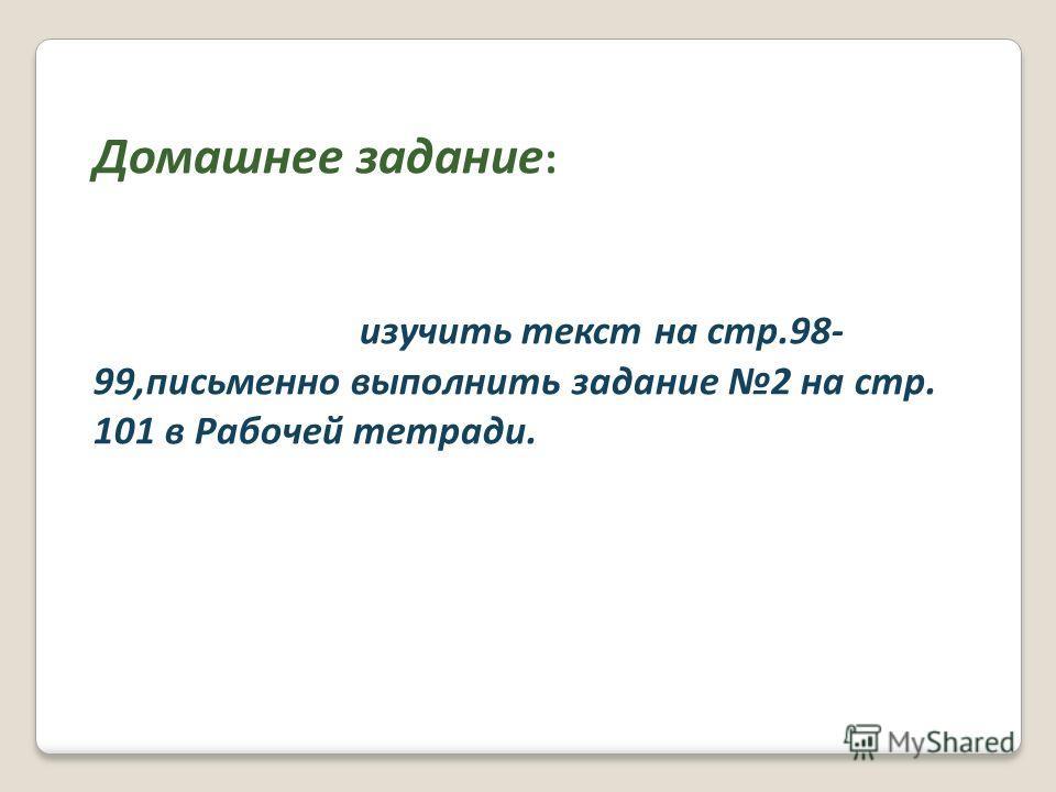 Домашнее задание : изучить текст на стр.98- 99,письменно выполнить задание 2 на стр. 101 в Рабочей тетради.