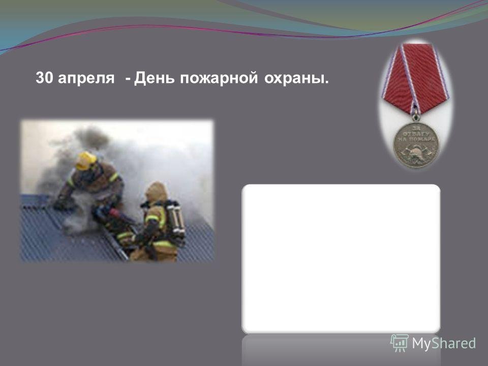 30 апреля - День пожарной охраны.