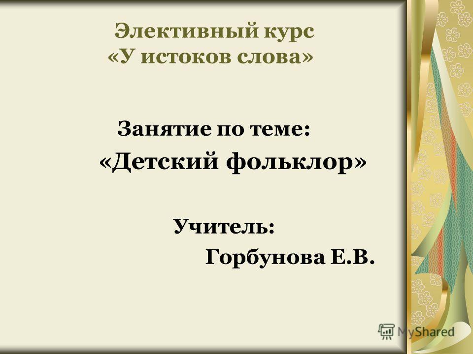 Элективный курс «У истоков слова» Занятие по теме: «Детский фольклор» Учитель: Горбунова Е.В.