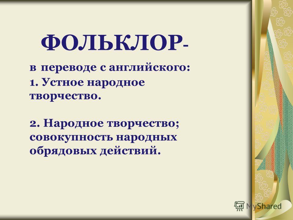 ФОЛЬКЛОР - в переводе с английского: 1. Устное народное творчество. 2. Народное творчество; совокупность народных обрядовых действий.