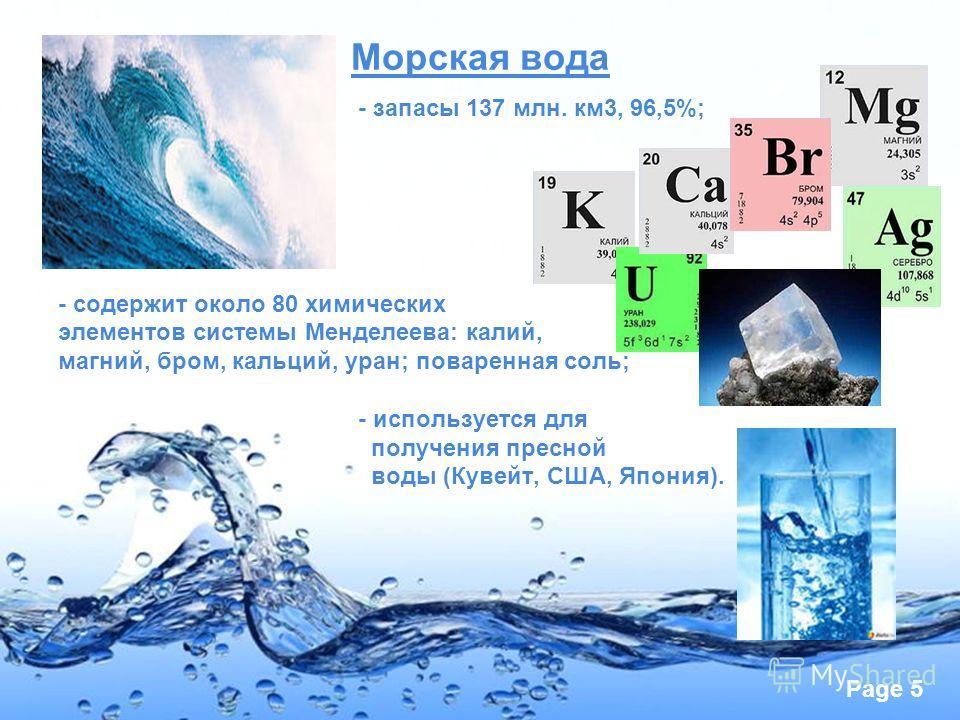 Page 5 Морская вода - запасы 137 млн. км3, 96,5%; - содержит около 80 химических элементов системы Менделеева: калий, магний, бром, кальций, уран; поваренная соль; - используется для получения пресной воды (Кувейт, США, Япония).