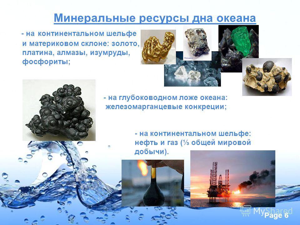 Page 6 Минеральные ресурсы дна океана - на континентальном шельфе и материковом склоне: золото, платина, алмазы, изумруды, фосфориты; - на глубоководном ложе океана: железомарганцевые конкреции; - на континентальном шельфе: нефть и газ ( общей мирово