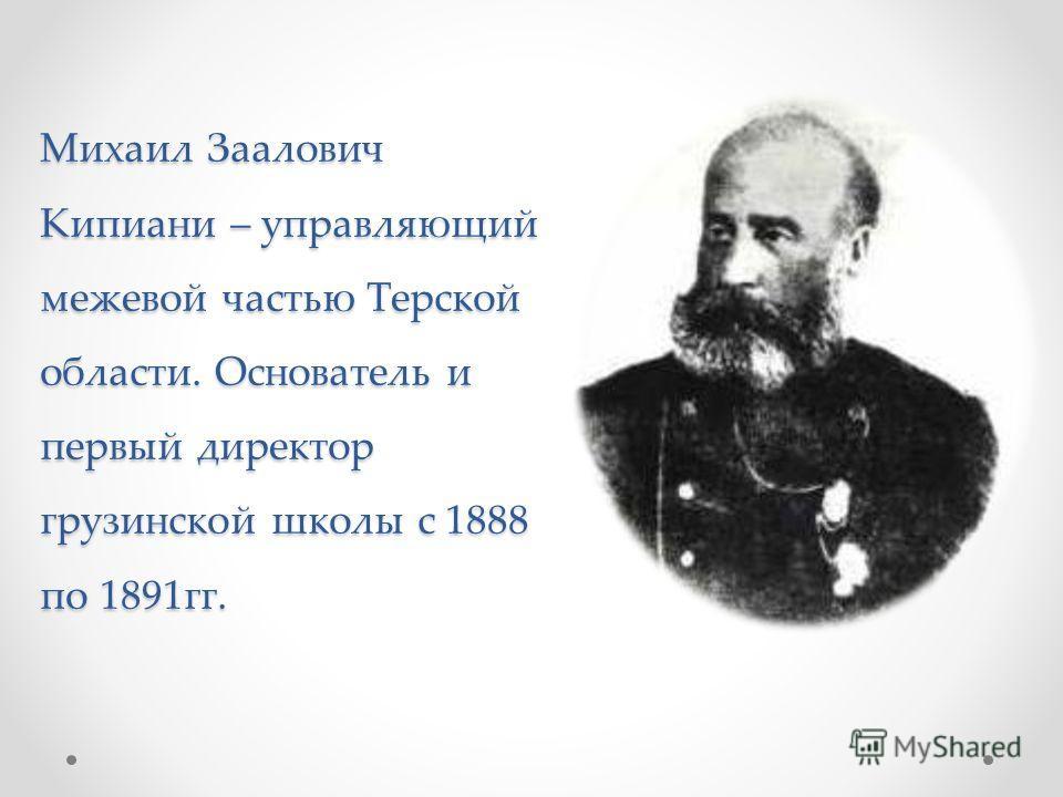 Михаил Заалович Кипиани – управляющий межевой частью Терской области. Основатель и первый директор грузинской школы с 1888 по 1891гг.