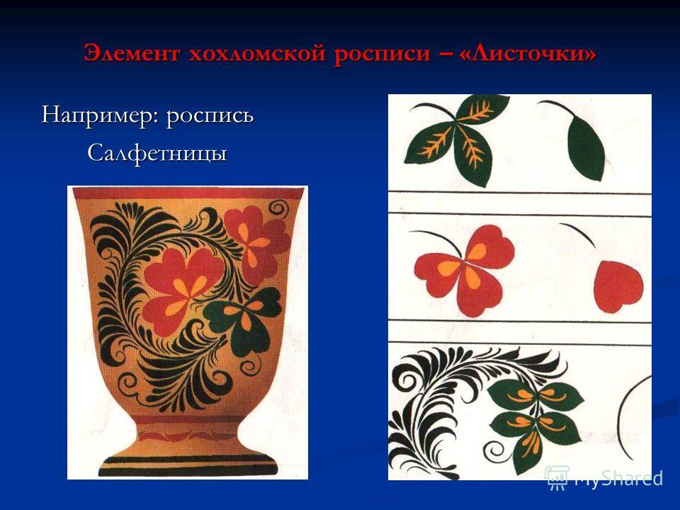 Элемент хохломской росписи – «Листочки» Например: роспись Салфетницы Салфетницы