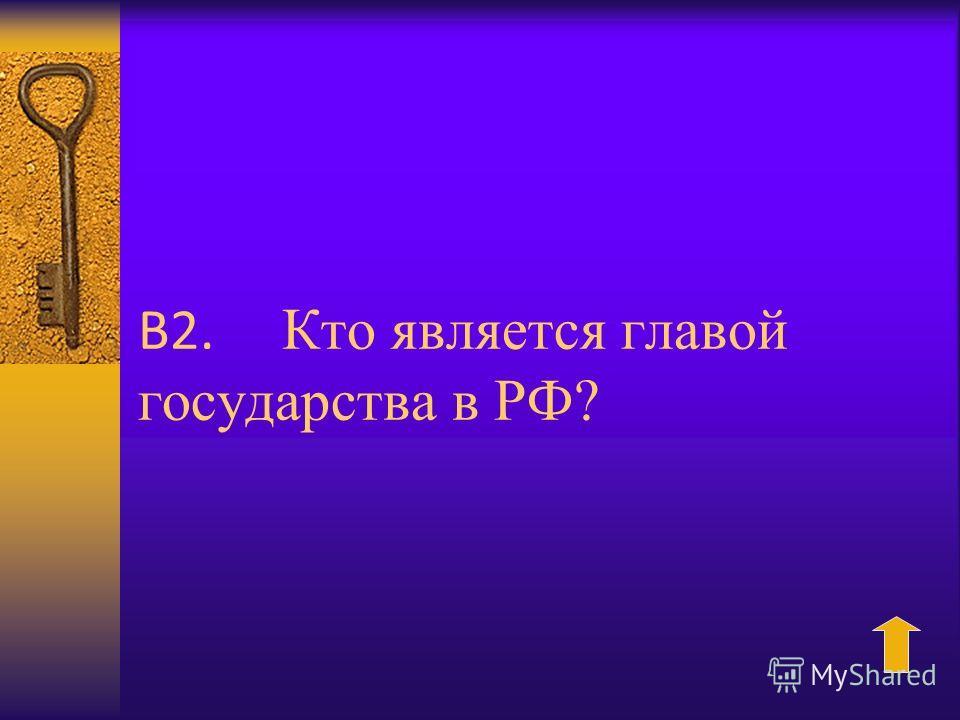 В2. Кто является главой государства в РФ?