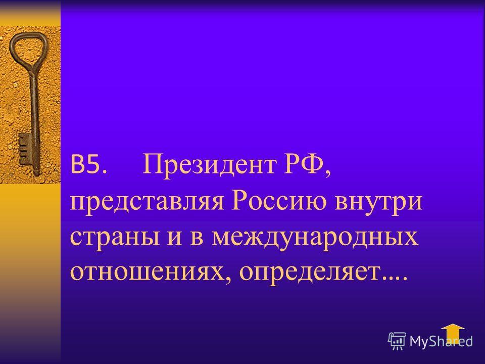 В5. Президент РФ, представляя Россию внутри страны и в международных отношениях, определяет ….