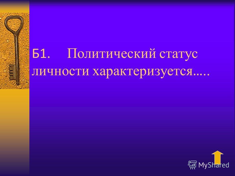 Б1. Политический статус личности характеризуется …..