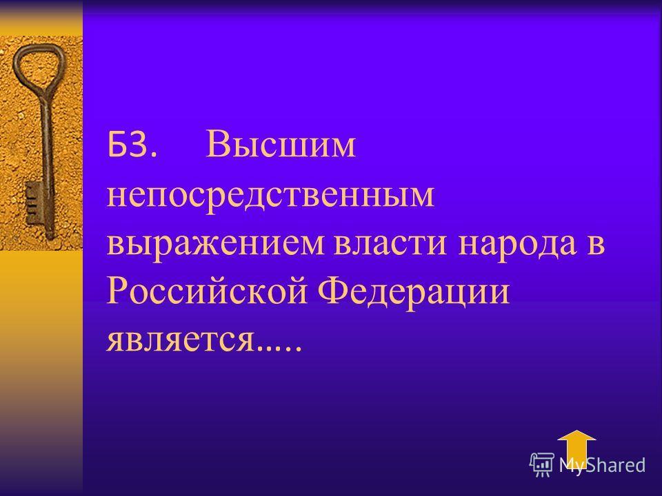 Б3. Высшим непосредственным выражением власти народа в Российской Федерации является …..