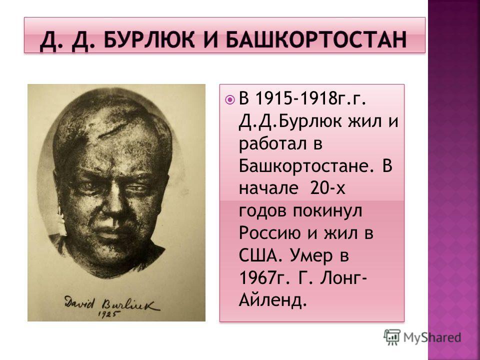 В 1915-1918г.г. Д.Д.Бурлюк жил и работал в Башкортостане. В начале 20-х годов покинул Россию и жил в США. Умер в 1967г. Г. Лонг- Айленд.