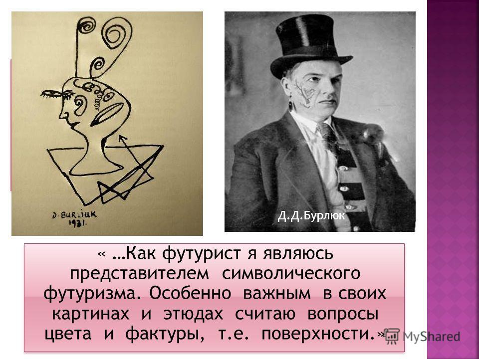 « …Как футурист я являюсь представителем символического футуризма. Особенно важным в своих картинах и этюдах считаю вопросы цвета и фактуры, т.е. поверхности.» Д.Д.Бурлюк