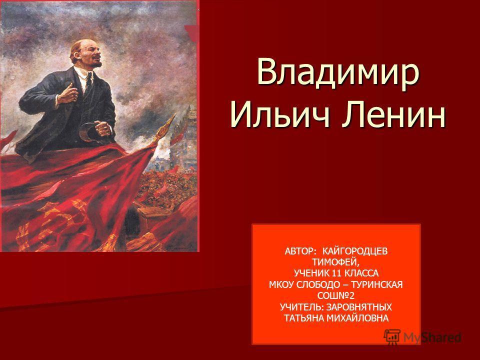 Владимир Ильич Ленин АВТОР: КАЙГОРОДЦЕВ ТИМОФЕЙ, УЧЕНИК 11 КЛАССА МКОУ СЛОБОДО – ТУРИНСКАЯ СОШ2 УЧИТЕЛЬ: ЗАРОВНЯТНЫХ ТАТЬЯНА МИХАЙЛОВНА