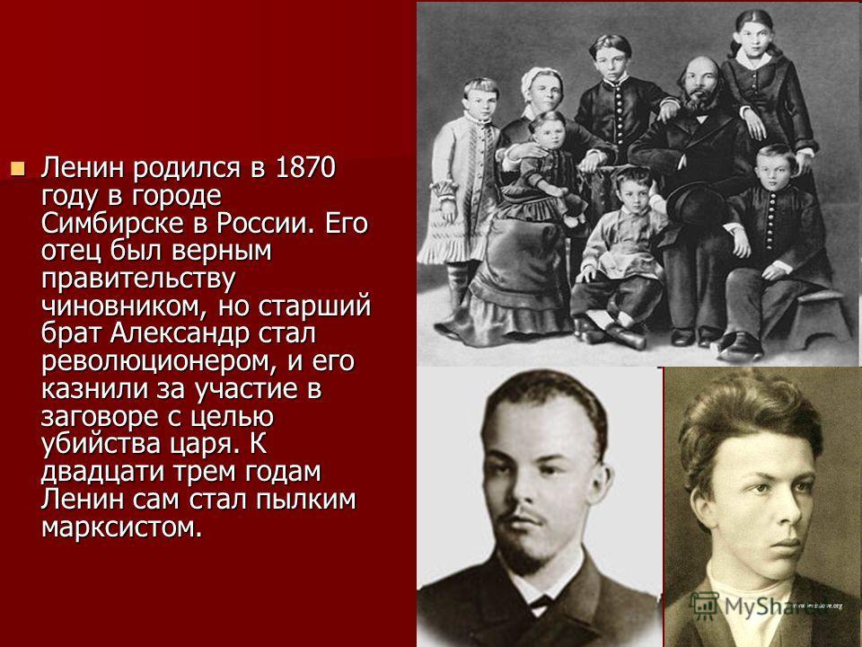 Ленин родился в 1870 году в городе Симбирске в России. Его отец был верным правительству чиновником, но старший брат Александр стал революционером, и его казнили за участие в заговоре с целью убийства царя. К двадцати трем годам Ленин сам стал пылким