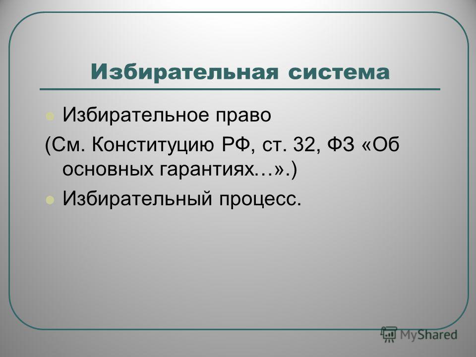 Избирательная система Избирательное право (См. Конституцию РФ, ст. 32, ФЗ «Об основных гарантиях…».) Избирательный процесс.