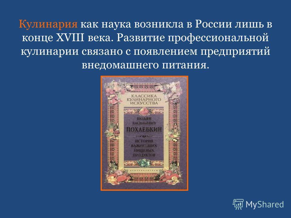 Кулинария как наука возникла в России лишь в конце XVIII века. Развитие профессиональной кулинарии связано с появлением предприятий внедомашнего питания.