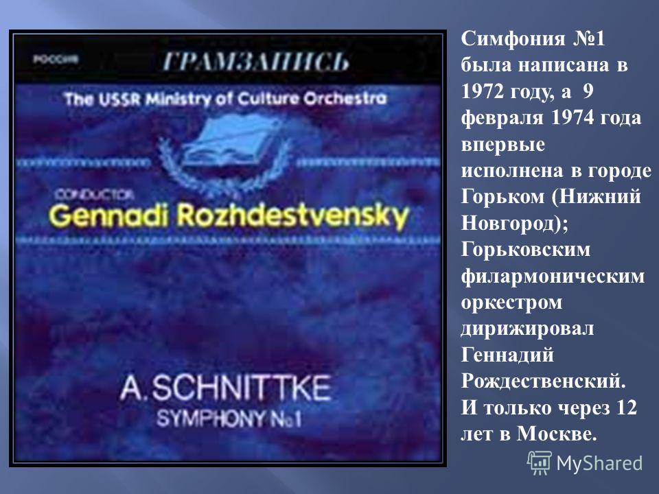 Симфония 1 была написана в 1972 году, а 9 февраля 1974 года впервые исполнена в городе Горьком (Нижний Новгород); Горьковским филармоническим оркестром дирижировал Геннадий Рождественский. И только через 12 лет в Москве.