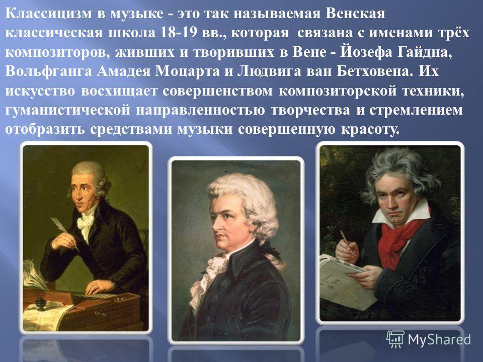 Классицизм в музыке - это так называемая Венская классическая школа 18-19 вв., которая связана с именами трёх композиторов, живших и творивших в Вене - Йозефа Гайдна, Вольфганга Амадея Моцарта и Людвига ван Бетховена. Их искусство восхищает совершенс