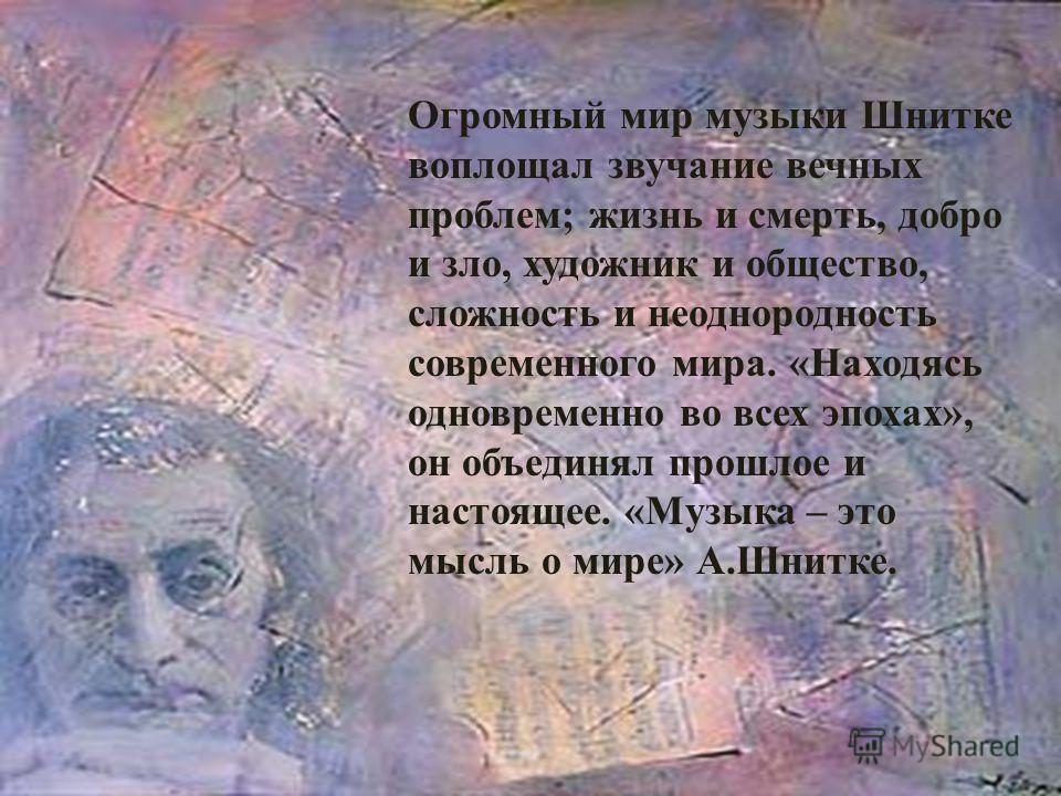 Огромный мир музыки Шнитке воплощал звучание вечных проблем; жизнь и смерть, добро и зло, художник и общество, сложность и неоднородность современного мира. «Находясь одновременно во всех эпохах», он объединял прошлое и настоящее. « Музыка – это мысл