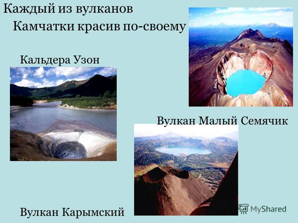 Каждый из вулканов Камчатки красив по-своему Кальдера Узон Вулкан Малый Семячик Вулкан Карымский