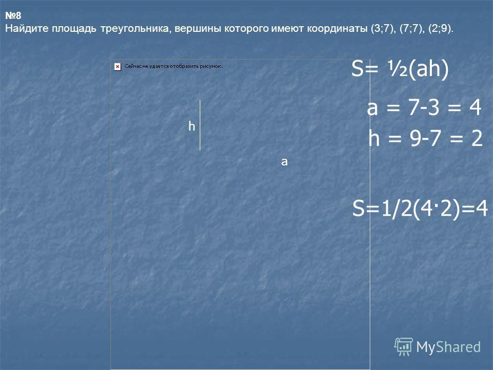 8 Найдите площадь треугольника, вершины которого имеют координаты (3;7), (7;7), (2;9). h a S= ½(аh) а = 7-3 = 4 h = 9-7 = 2 S=1/2(4·2)=4