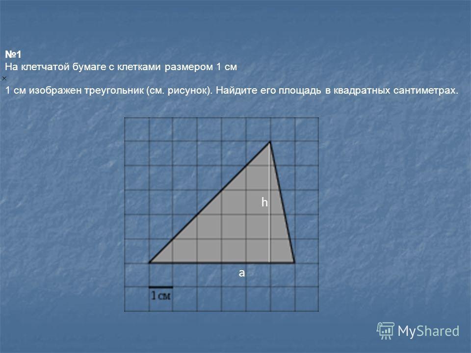 1 На клетчатой бумаге с клетками размером 1 см 1 см изображен треугольник (см. рисунок). Найдите его площадь в квадратных сантиметрах. h a
