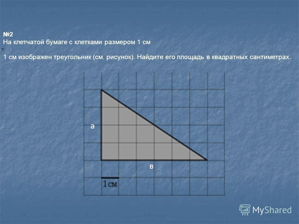 2 На клетчатой бумаге с клетками размером 1 см 1 см изображен треугольник (см. рисунок). Найдите его площадь в квадратных сантиметрах. а в