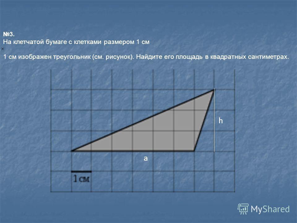 3. На клетчатой бумаге с клетками размером 1 см 1 см изображен треугольник (см. рисунок). Найдите его площадь в квадратных сантиметрах. h a