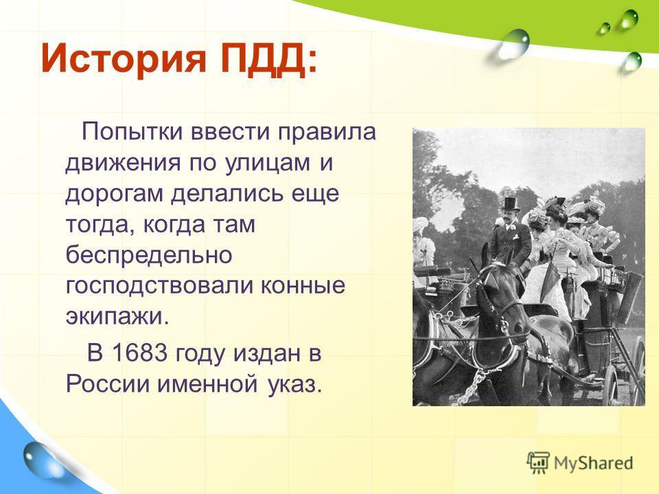 История ПДД: Попытки ввести правила движения по улицам и дорогам делались еще тогда, когда там беспредельно господствовали конные экипажи. В 1683 году издан в России именной указ.