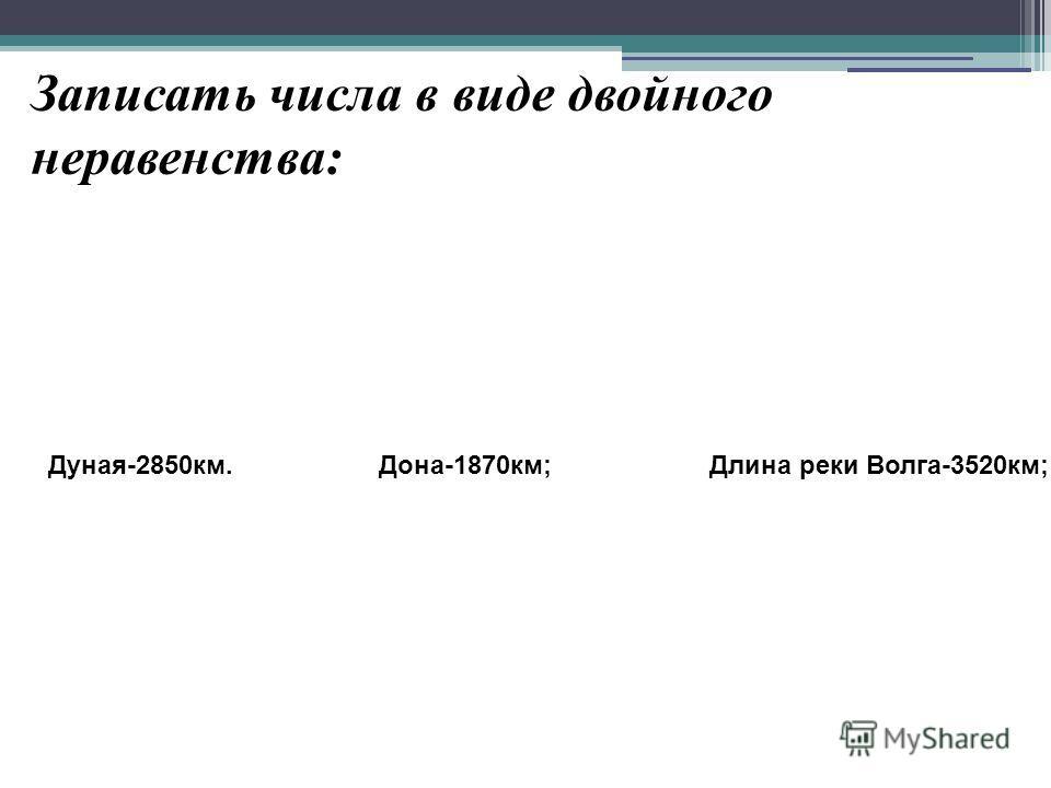 Записать числа в виде двойного неравенства: Длина реки Волга-3520км;Дона-1870км;Дуная-2850км.