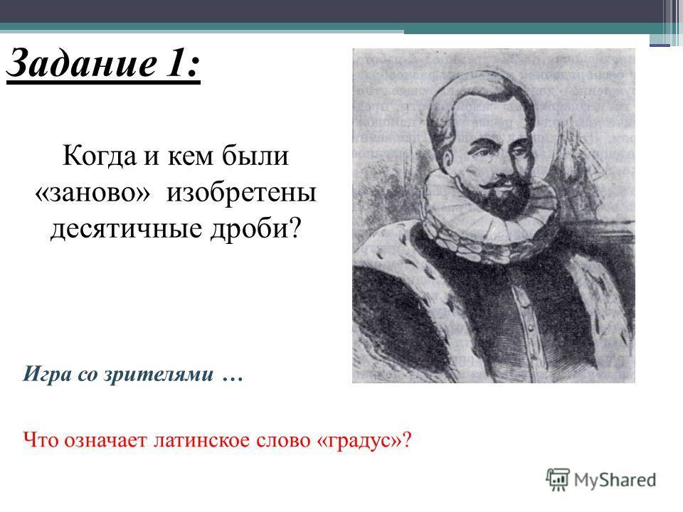 Задание 1: Когда и кем были «заново» изобретены десятичные дроби? Что означает латинское слово «градус»? Игра со зрителями …