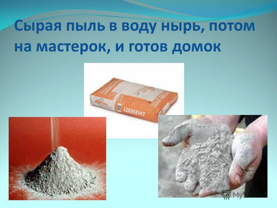 Сырая пыль в воду нырь, потом на мастерок, и готов домок