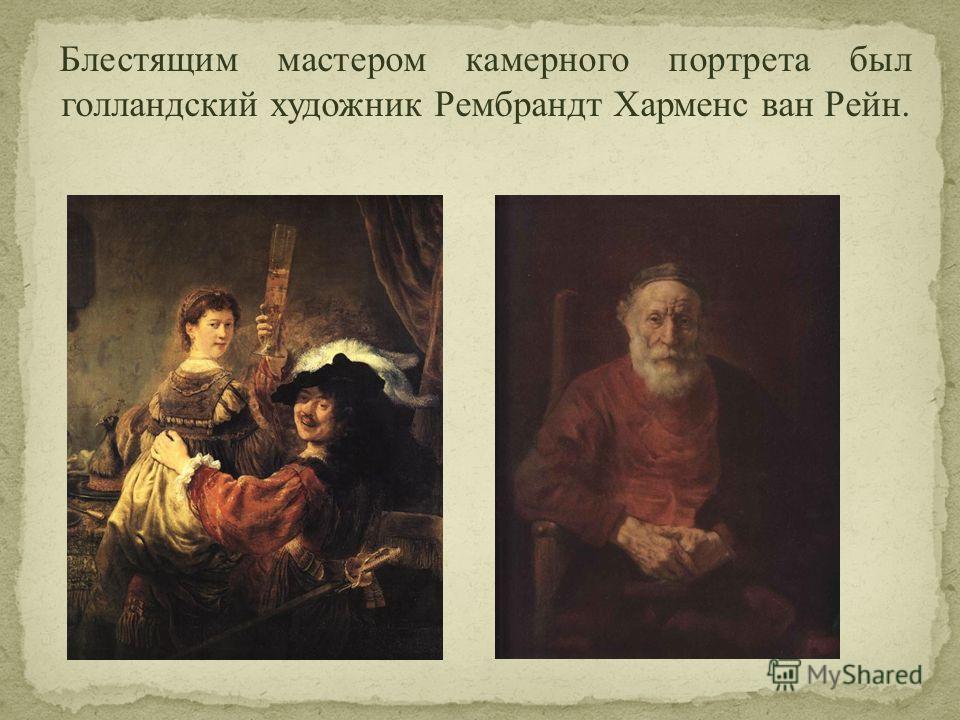 Блестящим мастером камерного портрета был голландский художник Рембрандт Харменс ван Рейн.