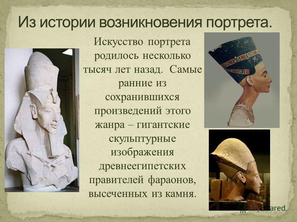 Искусство портрета родилось несколько тысяч лет назад. Самые ранние из сохранившихся произведений этого жанра – гигантские скульптурные изображения древнеегипетских правителей фараонов, высеченных из камня.