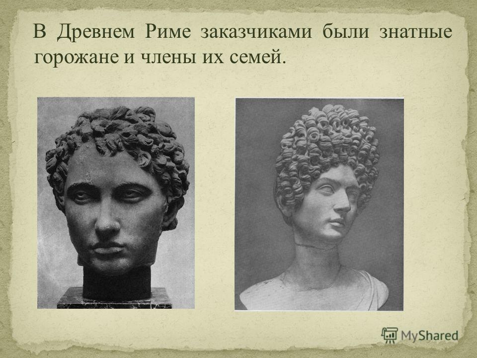 В Древнем Риме заказчиками были знатные горожане и члены их семей.