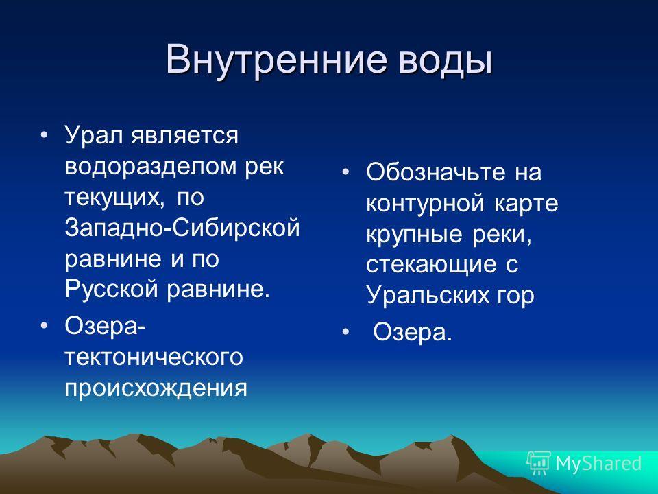 Внутренние воды Урал является водоразделом рек текущих, по Западно-Сибирской равнине и по Русской равнине. Озера- тектонического происхождения Обозначьте на контурной карте крупные реки, стекающие с Уральских гор Озера.