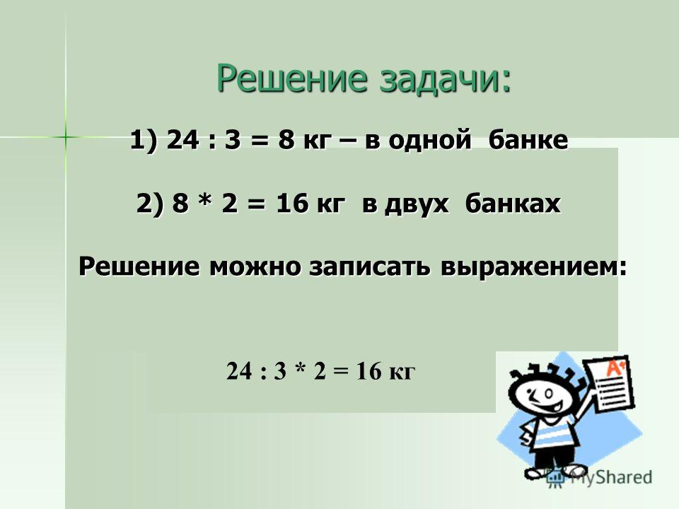 Решение задачи: 1) 24 : 3 = 8 кг – в одной банке 2) 8 * 2 = 16 кг в двух банках Решение можно записать выражением: 24 : 3 * 2 = 16 кг