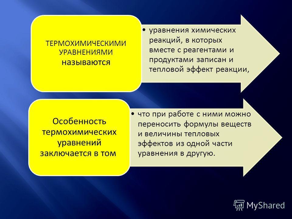 уравнения химических реакций, в которых вместе с реагентами и продуктами записан и тепловой эффект реакции, ТЕРМОХИМИЧЕСКИМИ УРАВНЕНИЯМИ называются что при работе с ними можно переносить формулы веществ и величины тепловых эффектов из одной части ура