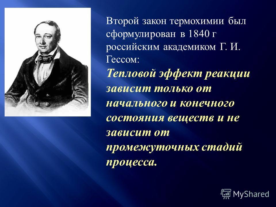 Второй закон термохимии был сформулирован в 1840 г российским академиком Г. И. Гессом: Тепловой эффект реакции зависит только от начального и конечного состояния веществ и не зависит от промежуточных стадий процесса.