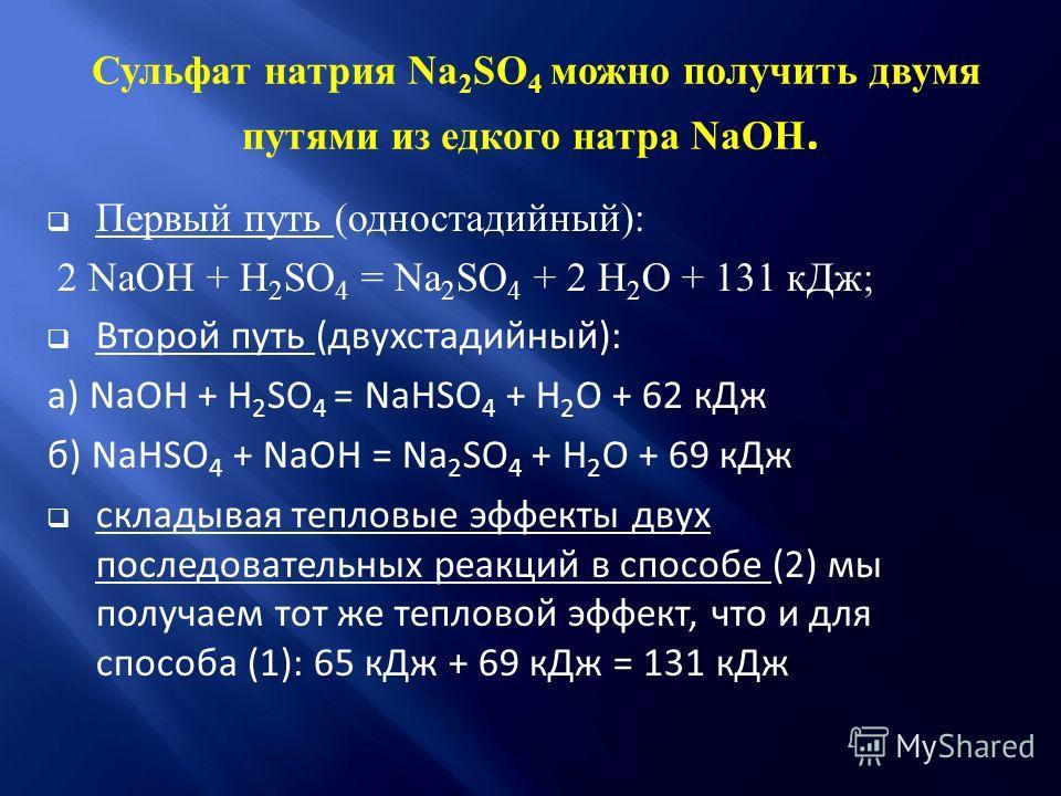 Сульфат натрия Na 2 SO 4 можно получить двумя путями из едкого натра NaOH. Первый путь (одностадийный): 2 NaOH + H 2 SO 4 = Na 2 SO 4 + 2 H 2 O + 131 кДж; Второй путь (двухстадийный): а) NaOH + H 2 SO 4 = NaНSO 4 + H 2 O + 62 кДж б) NaHSO 4 + NaOH =