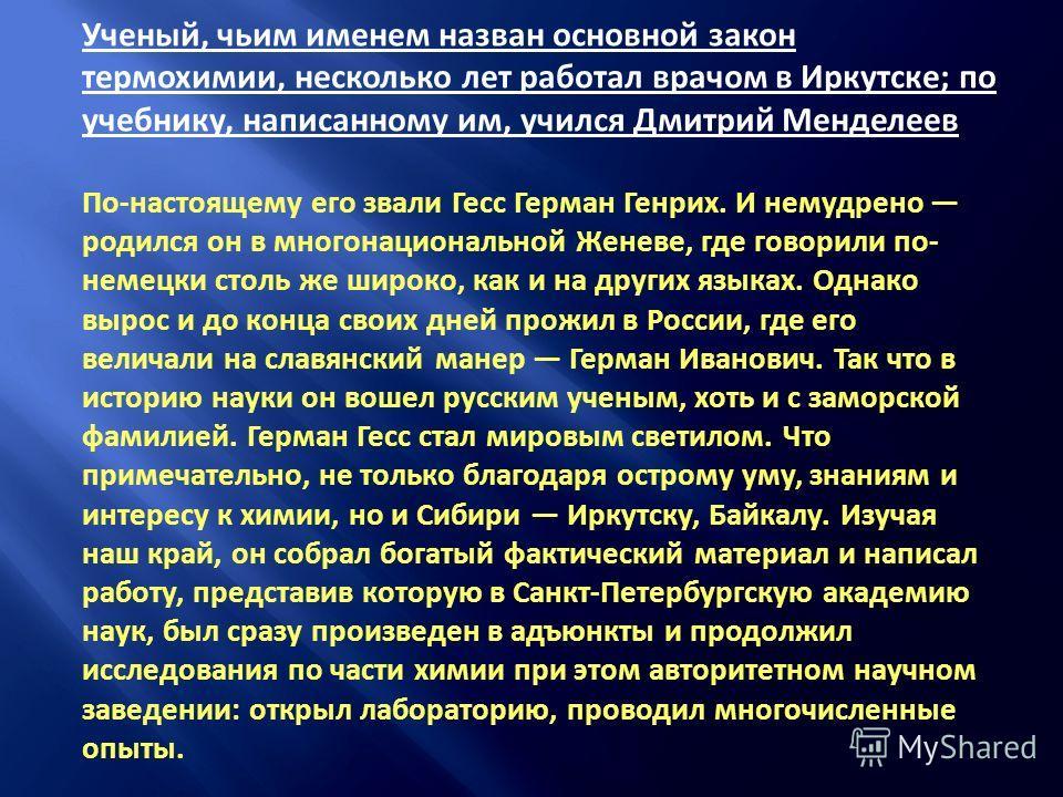 Ученый, чьим именем назван основной закон термохимии, несколько лет работал врачом в Иркутске; по учебнику, написанному им, учился Дмитрий Менделеев По-настоящему его звали Гесс Герман Генрих. И немудрено родился он в многонациональной Женеве, где го